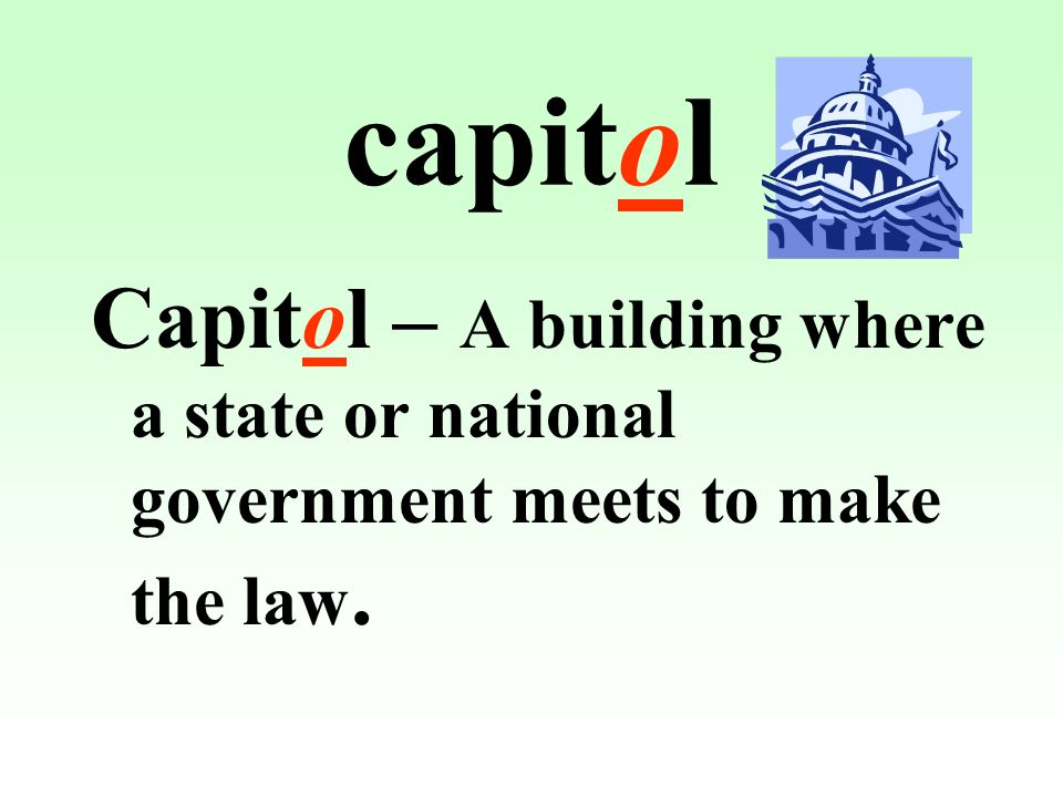 capitol Capitol – A building where a state or national government meets to make the law.