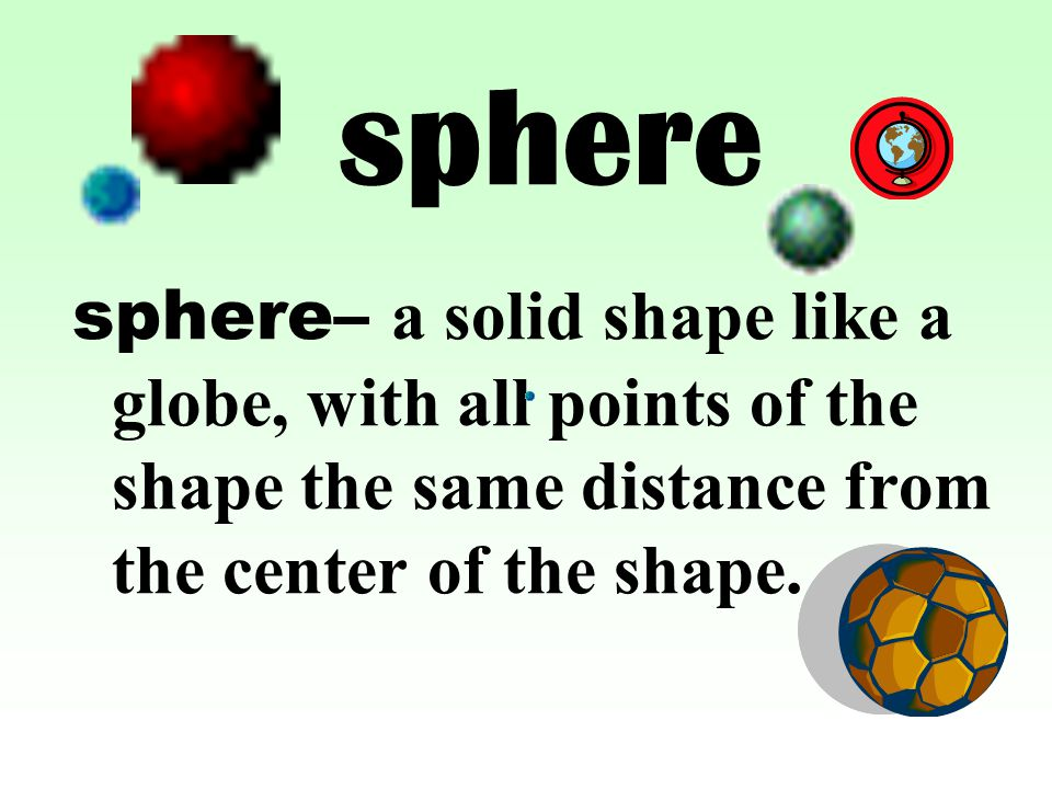 sphere sphere– a solid shape like a globe, with all points of the shape the same distance from the center of the shape.