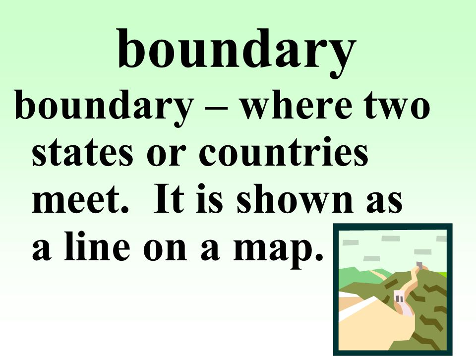 boundary boundary – where two states or countries meet. It is shown as a line on a map.