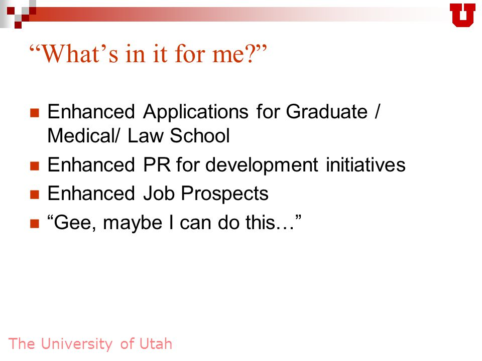 The University of Utah What's in it for me Enhanced Applications for Graduate / Medical/ Law School Enhanced PR for development initiatives Enhanced Job Prospects Gee, maybe I can do this…