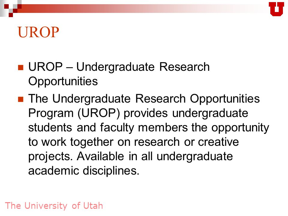 The University of Utah UROP – Undergraduate Research Opportunities The Undergraduate Research Opportunities Program (UROP) provides undergraduate students and faculty members the opportunity to work together on research or creative projects.