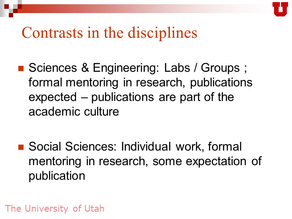 The University of Utah Contrasts in the disciplines Humanities / Arts: Individual work, formal mentoring in research, no real expectation of publication – students must be very motivated, driven.