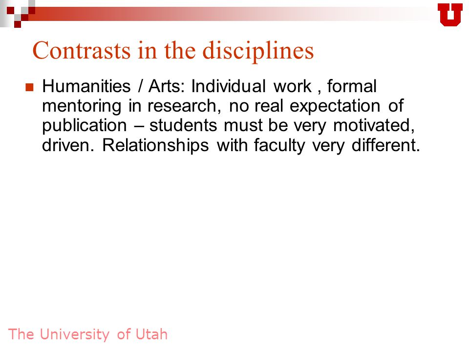 The University of Utah Contrasts in the disciplines Humanities / Arts: Individual work, formal mentoring in research, no real expectation of publicati