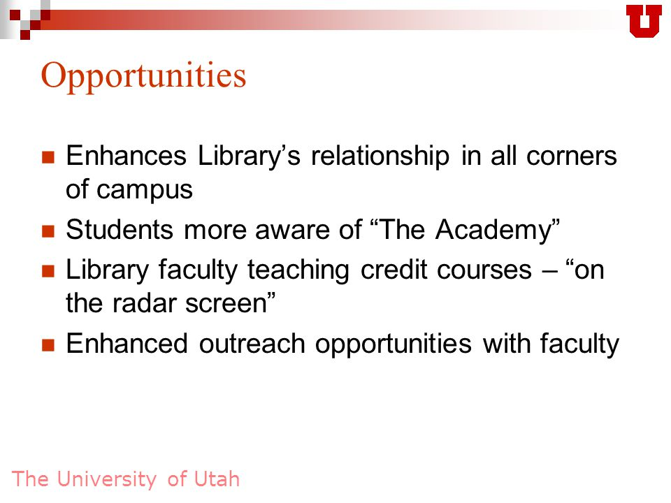 The University of Utah Opportunities Enhances Library's relationship in all corners of campus Students more aware of The Academy Library faculty teaching credit courses – on the radar screen Enhanced outreach opportunities with faculty