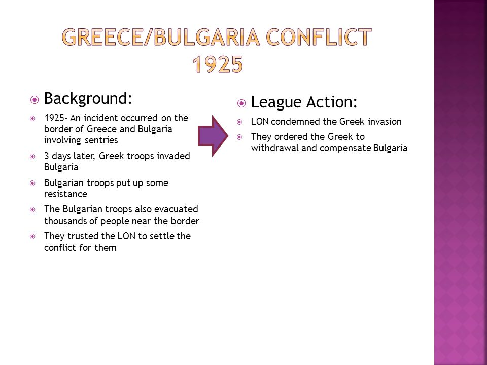  Background:  1925- An incident occurred on the border of Greece and Bulgaria involving sentries  3 days later, Greek troops invaded Bulgaria  Bulgarian troops put up some resistance  The Bulgarian troops also evacuated thousands of people near the border  They trusted the LON to settle the conflict for them  League Action:  LON condemned the Greek invasion  They ordered the Greek to withdrawal and compensate Bulgaria