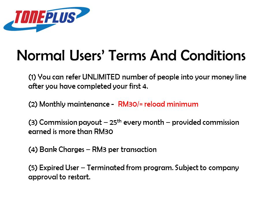 Normal Users' Terms And Conditions (3) Commission payout – 25 th every month – provided commission earned is more than RM30 (2) Monthly maintenance - RM30/= reload minimum (4) Bank Charges – RM3 per transaction (5) Expired User – Terminated from program.