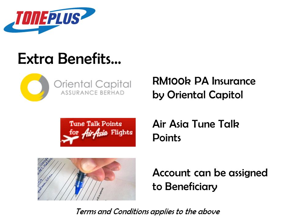 Extra Benefits… Terms and Conditions applies to the above RM100k PA Insurance by Oriental Capitol Air Asia Tune Talk Points Account can be assigned to Beneficiary