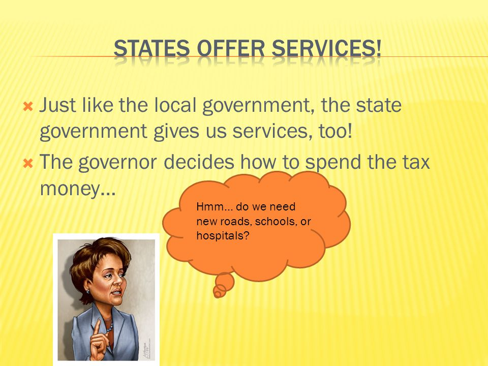  Just like the local government, the state government gives us services, too.