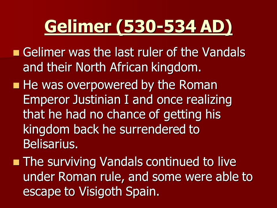 Gelimer (530-534 AD) Gelimer was the last ruler of the Vandals and their North African kingdom.