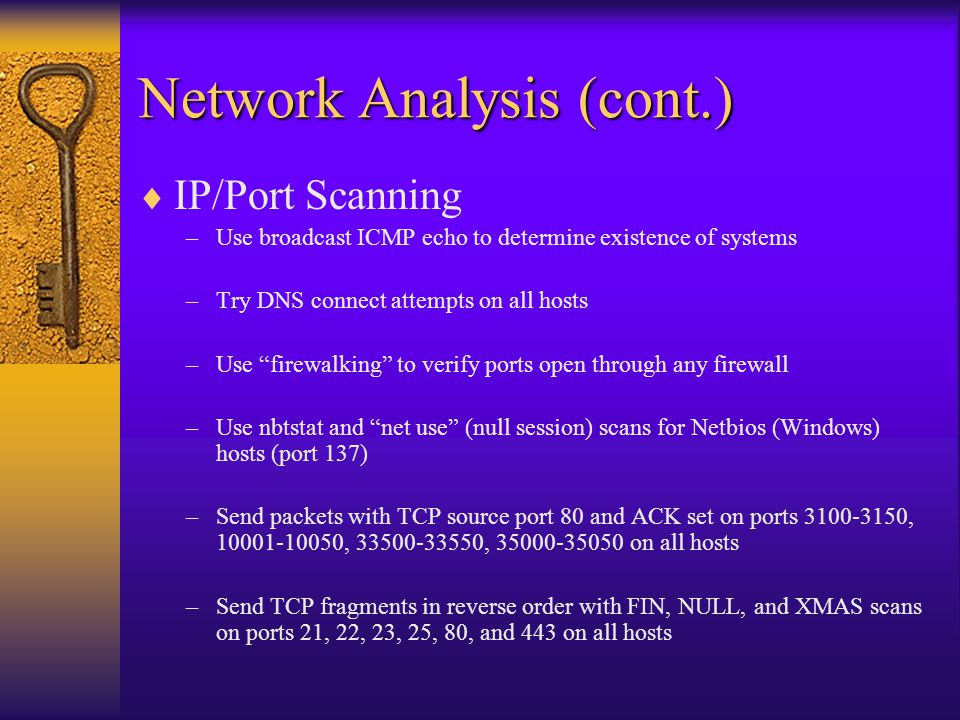 Network Analysis (cont.)  Network Survey –War-dial to locate modem-enabled systems and fax machines –Test for default authentication, easily guessed