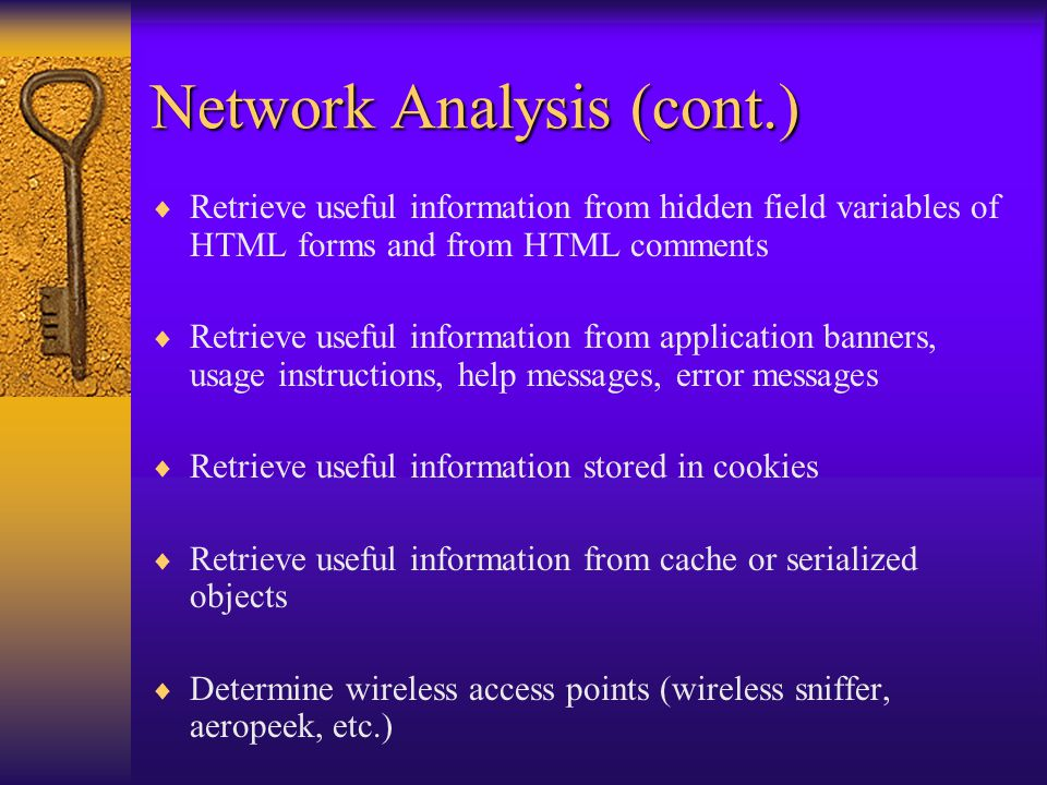 Network Analysis (cont.)  IP/Port Scanning (cont.) –Send TCP SYN packets on ports 21, 22, 23, 25, 80, and 443 on all hosts –Send TCP fragments in reverse order to any list of popular ports that may be subject to a variety of exploits –Use UDP scans on any list of popular ports that may be subject to a variety of exploits –Use banner-grabbing and other fingerprinting techniques to identify O/S's & apps –Infer services/protocols/apps via open ports found