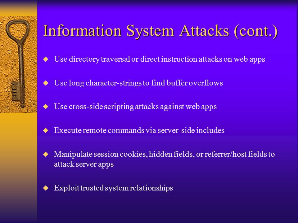 Information System Attacks  Use publicly known exploits against identified apps via fingerprinting and port-scanning  Attack via default system backdoors (O/S, DB, apps)  Use dictionary or brute-force password attacks  Gather PDF's, Word docs, spreadsheets and run password crackers on encrypted or protected docs  Capture and replay authentication credentials  Attack printers to re-route printouts