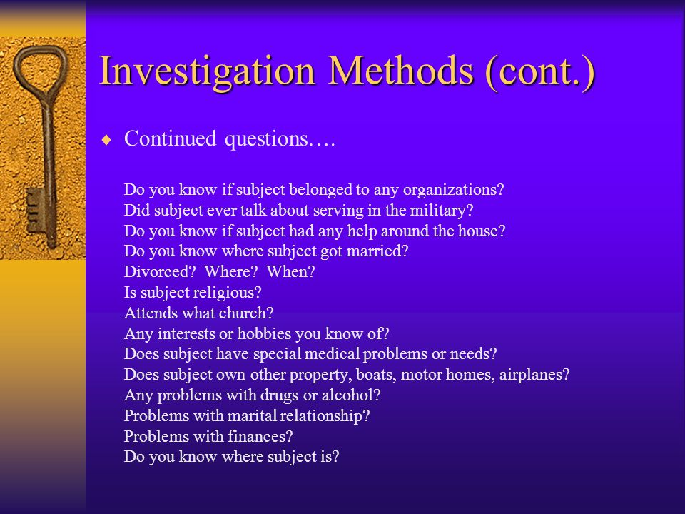 Investigation Methods (cont.)  Ask questions such as: Do you know subject? How long have you known the subject? How well did you know the subject? Wh