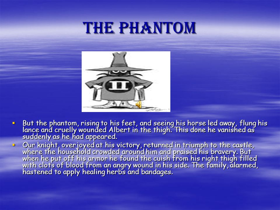 THE PHANTOM  But the phantom, rising to his feet, and seeing his horse led away, flung his lance and cruelly wounded Albert in the thigh.