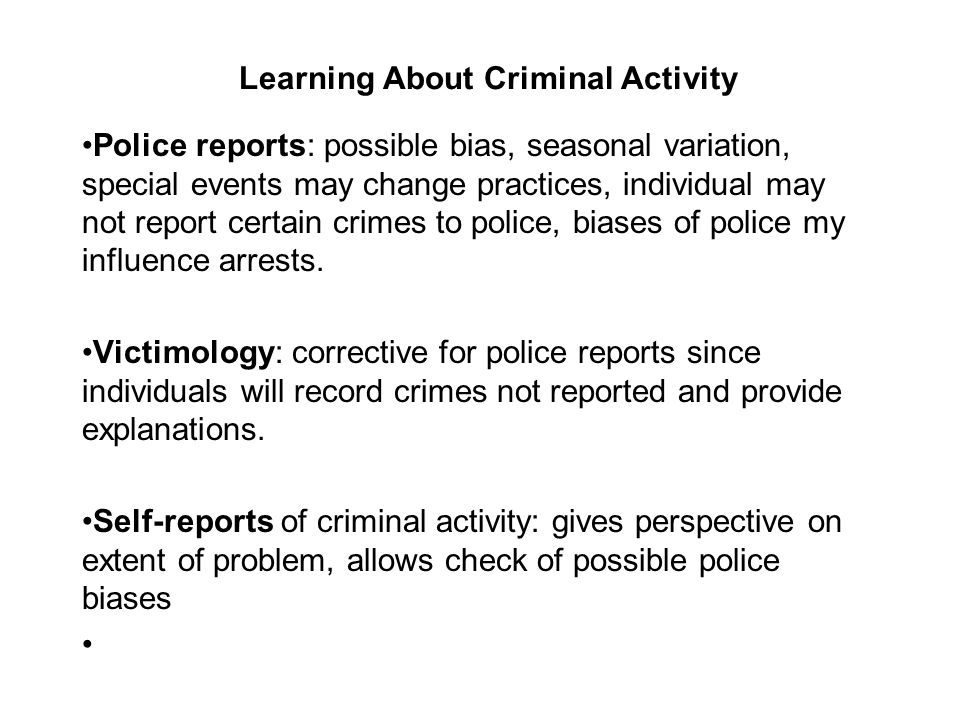 Learning About Criminal Activity Police reports: possible bias, seasonal variation, special events may change practices, individual may not report certain crimes to police, biases of police my influence arrests.