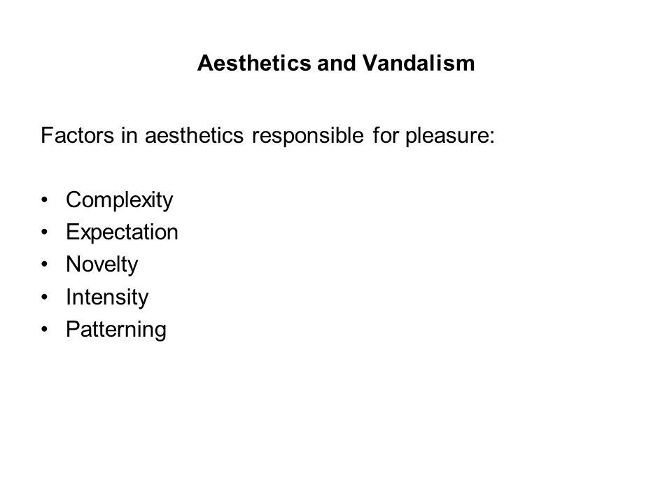Aesthetics and Vandalism Factors in aesthetics responsible for pleasure: Complexity Expectation Novelty Intensity Patterning