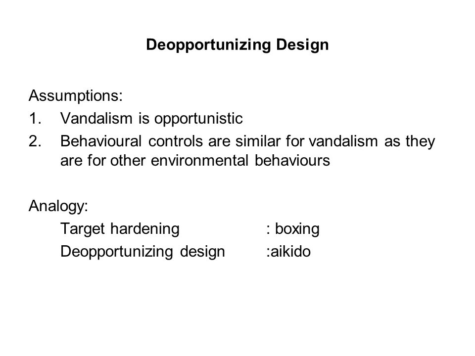 Deopportunizing Design Assumptions: 1.Vandalism is opportunistic 2.Behavioural controls are similar for vandalism as they are for other environmental behaviours Analogy: Target hardening : boxing Deopportunizing design:aikido