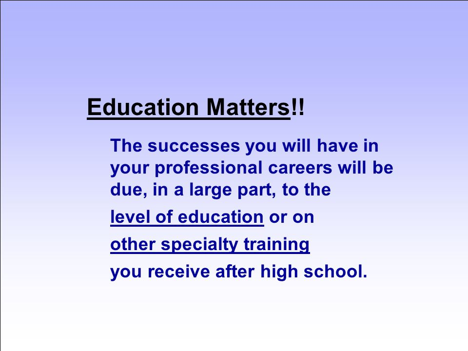 Education Matters!! The successes you will have in your professional careers will be due, in a large part, to the level of education or on other speci