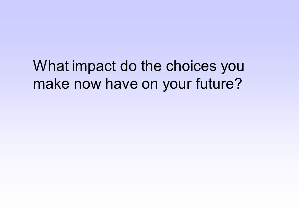 What impact do the choices you make now have on your future?