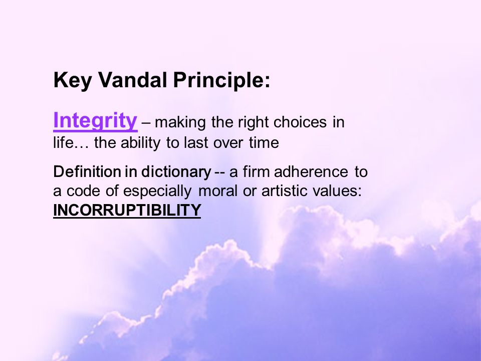 Integrity – making the right choices in life… the ability to last over time Definition in dictionary -- a firm adherence to a code of especially moral