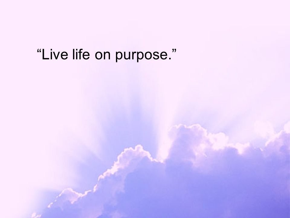 """Live life on purpose."""
