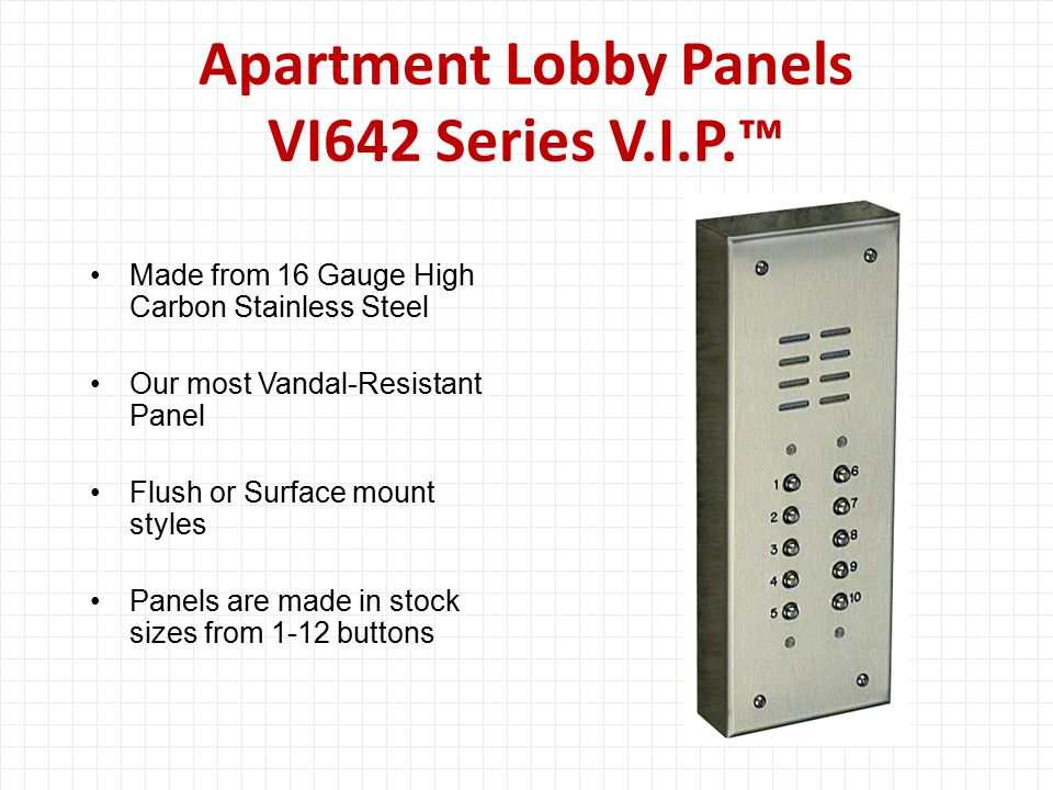 Apartment Lobby Panels VI642 Series V.I.P.™ Made from 16 Gauge High Carbon Stainless Steel Our most Vandal-Resistant Panel Flush or Surface mount styles Panels are made in stock sizes from 1-12 buttons