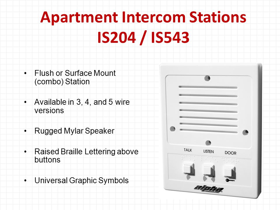 Apartment Intercom Stations IS204 / IS543 Flush or Surface Mount (combo) Station Available in 3, 4, and 5 wire versions Rugged Mylar Speaker Raised Braille Lettering above buttons Universal Graphic Symbols