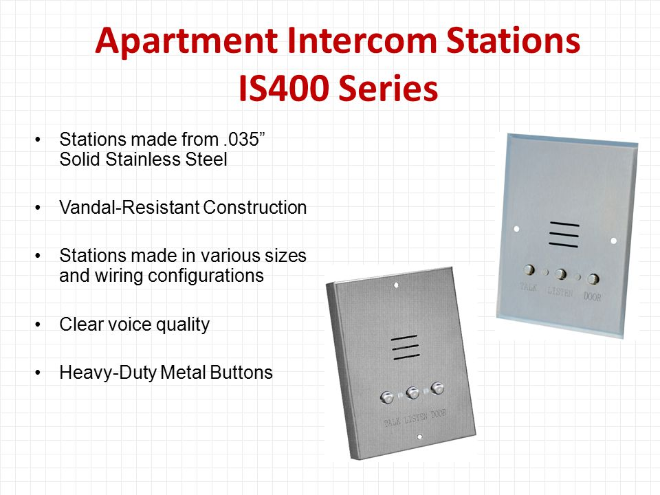 Apartment Intercom Stations IS400 Series Stations made from.035 Solid Stainless Steel Vandal-Resistant Construction Stations made in various sizes and wiring configurations Clear voice quality Heavy-Duty Metal Buttons