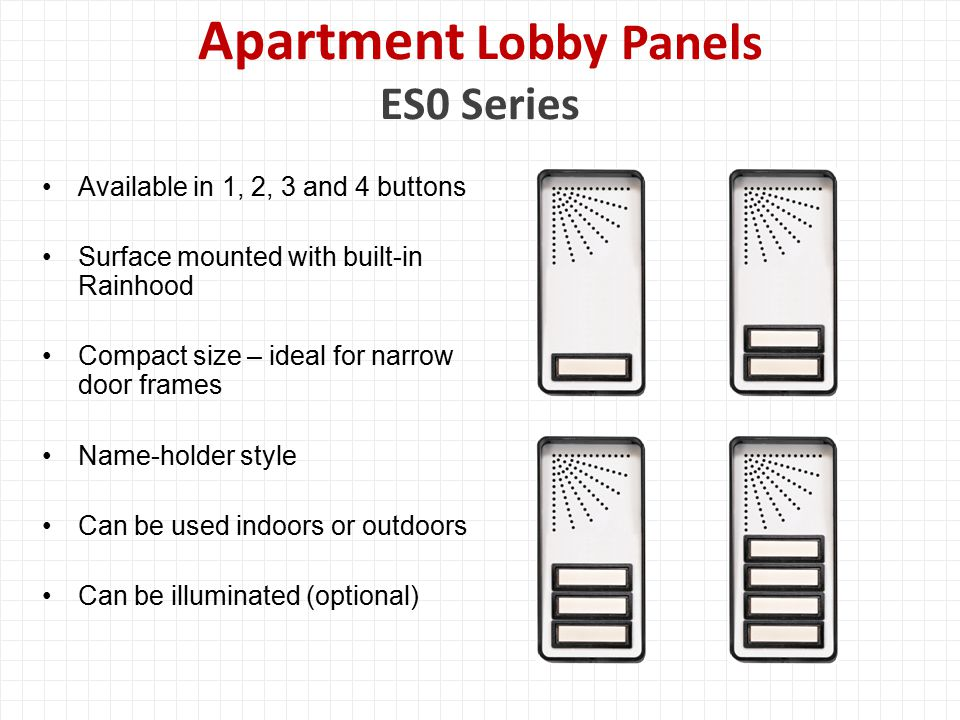 Apartment Lobby Panels ES0 Series Available in 1, 2, 3 and 4 buttons Surface mounted with built-in Rainhood Compact size – ideal for narrow door frames Name-holder style Can be used indoors or outdoors Can be illuminated (optional)