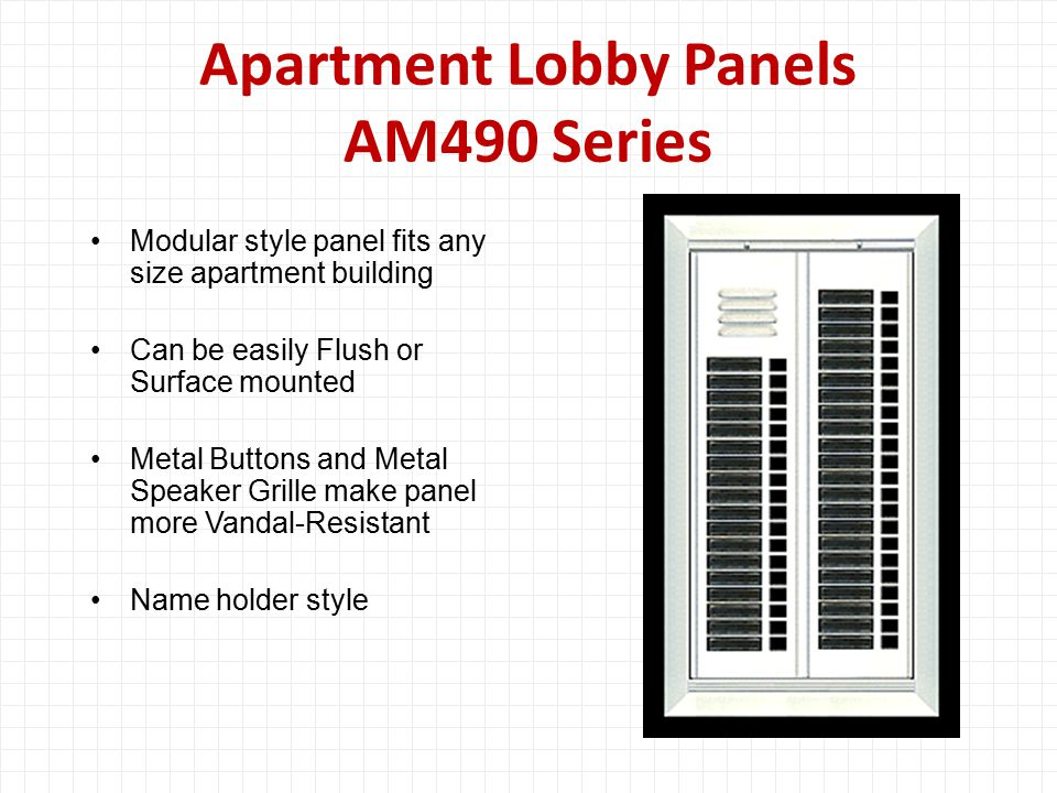 Apartment Lobby Panels AM490 Series Modular style panel fits any size apartment building Can be easily Flush or Surface mounted Metal Buttons and Metal Speaker Grille make panel more Vandal-Resistant Name holder style