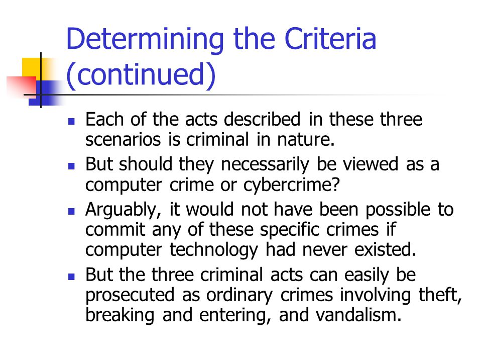 Determining the Criteria (continued) Each of the acts described in these three scenarios is criminal in nature. But should they necessarily be viewed