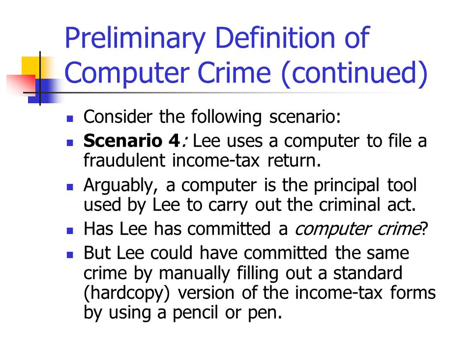 Preliminary Definition of Computer Crime (continued) Consider the following scenario: Scenario 4: Lee uses a computer to file a fraudulent income-tax