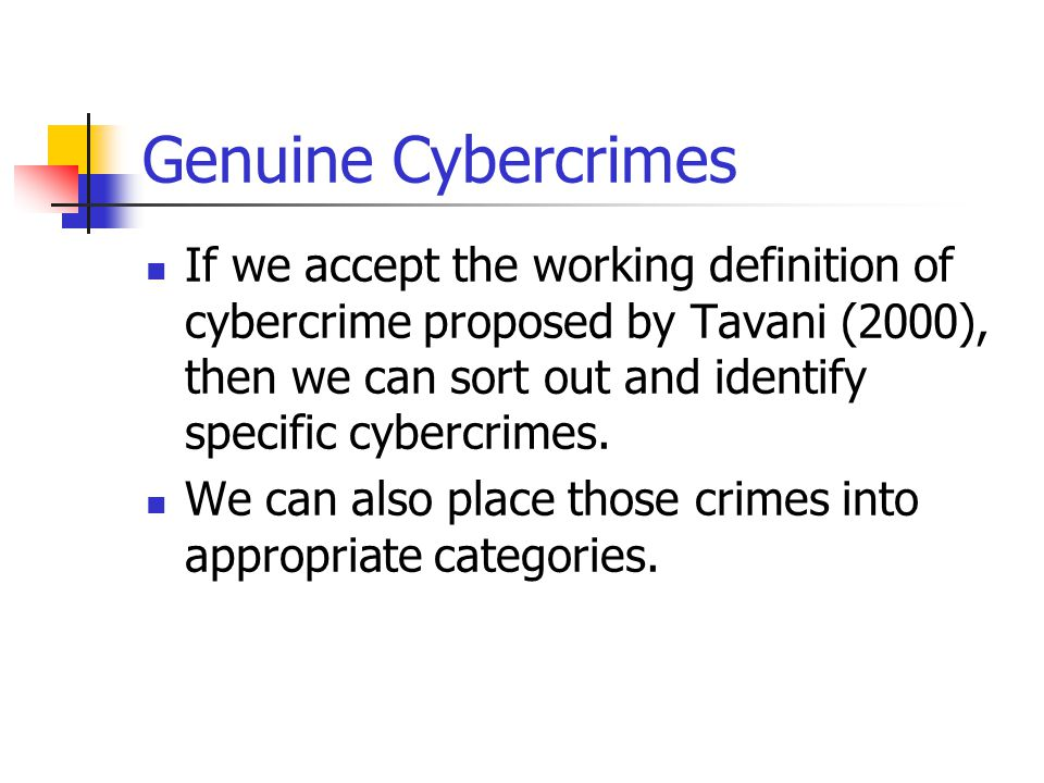Genuine Cybercrimes If we accept the working definition of cybercrime proposed by Tavani (2000), then we can sort out and identify specific cybercrime