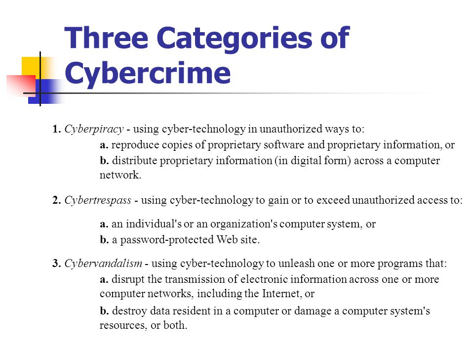 Three Categories of Cybercrime 1. Cyberpiracy - using cyber-technology in unauthorized ways to: a. reproduce copies of proprietary software and propri
