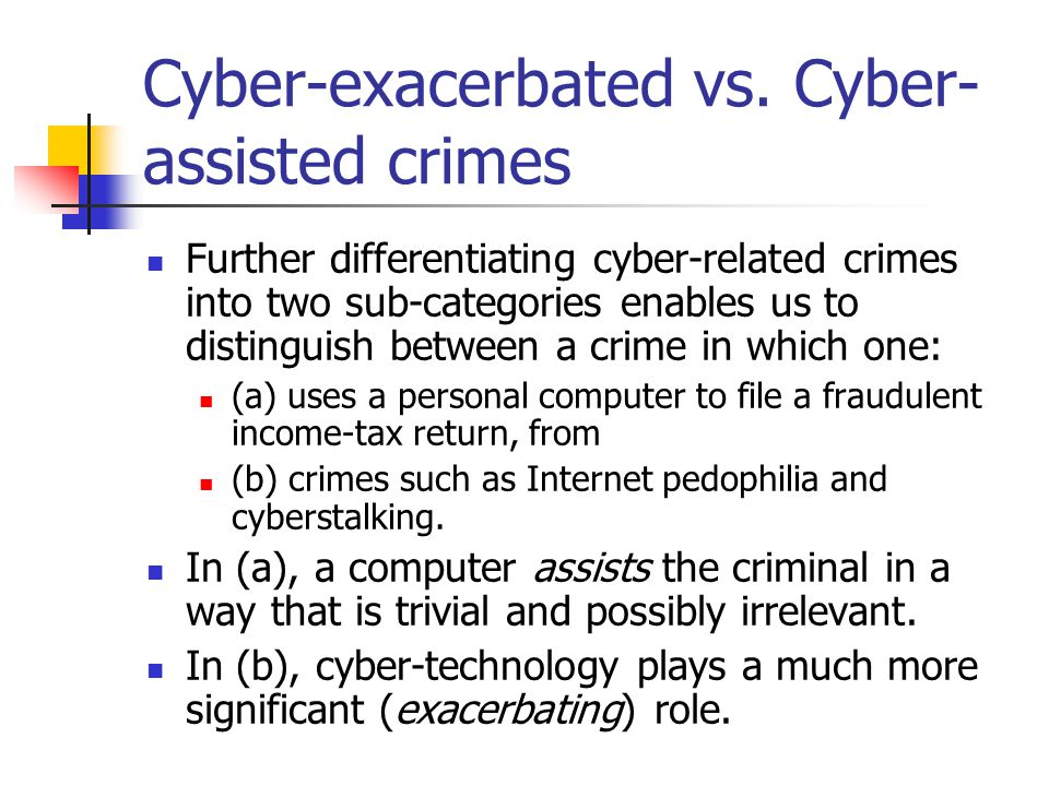 Cyber-exacerbated vs. Cyber- assisted crimes Further differentiating cyber-related crimes into two sub-categories enables us to distinguish between a