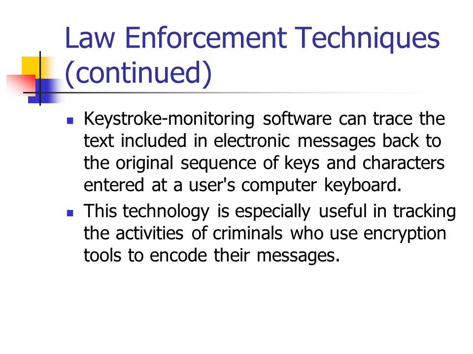 Law Enforcement Techniques (continued) Keystroke-monitoring software can trace the text included in electronic messages back to the original sequence