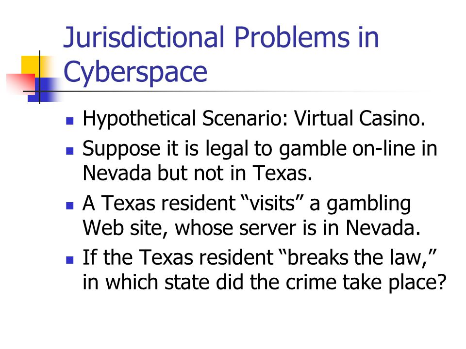 Jurisdictional Problems in Cyberspace Hypothetical Scenario: Virtual Casino. Suppose it is legal to gamble on-line in Nevada but not in Texas. A Texas