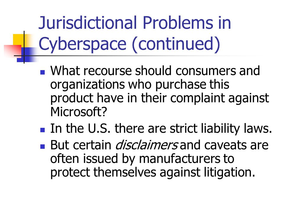 Jurisdictional Problems in Cyberspace (continued) What recourse should consumers and organizations who purchase this product have in their complaint a