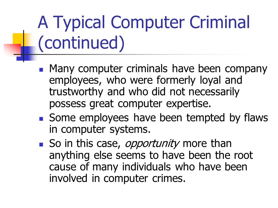 A Typical Computer Criminal (continued) Many computer criminals have been company employees, who were formerly loyal and trustworthy and who did not n