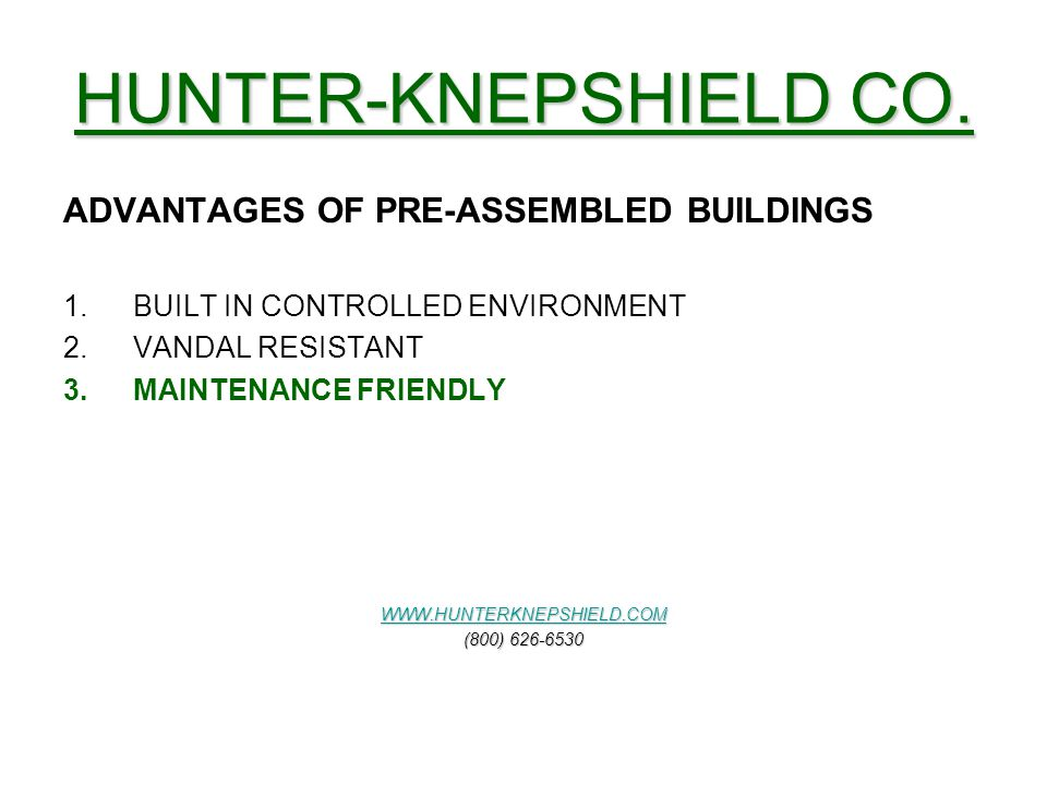 HUNTER-KNEPSHIELD CO. ADVANTAGES OF PRE-ASSEMBLED BUILDINGS 1.BUILT IN CONTROLLED ENVIRONMENT 2.VANDAL RESISTANT 3.MAINTENANCE FRIENDLY WWW.HUNTERKNEP
