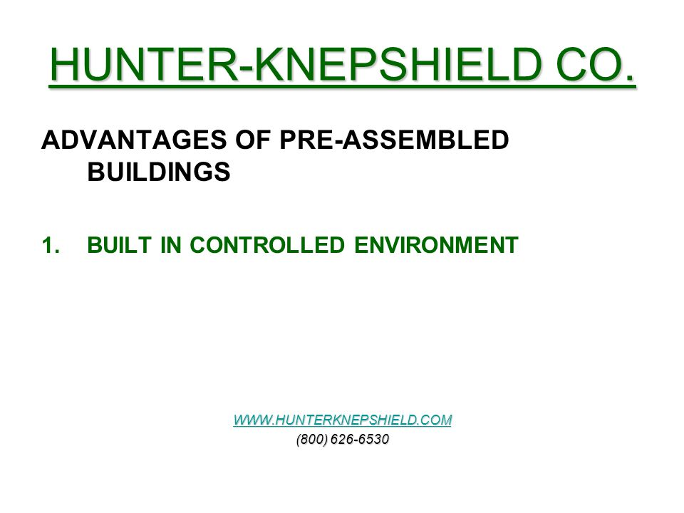 HUNTER-KNEPSHIELD CO. ADVANTAGES OF PRE-ASSEMBLED BUILDINGS 1.BUILT IN CONTROLLED ENVIRONMENT WWW.HUNTERKNEPSHIELD.COM (800) 626-6530
