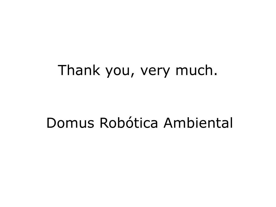 Thank you, very much. Domus Robótica Ambiental