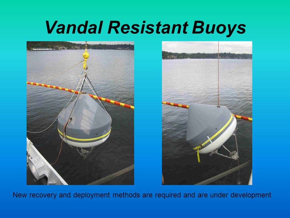 Vandal Resistant Buoys New recovery and deployment methods are required and are under development