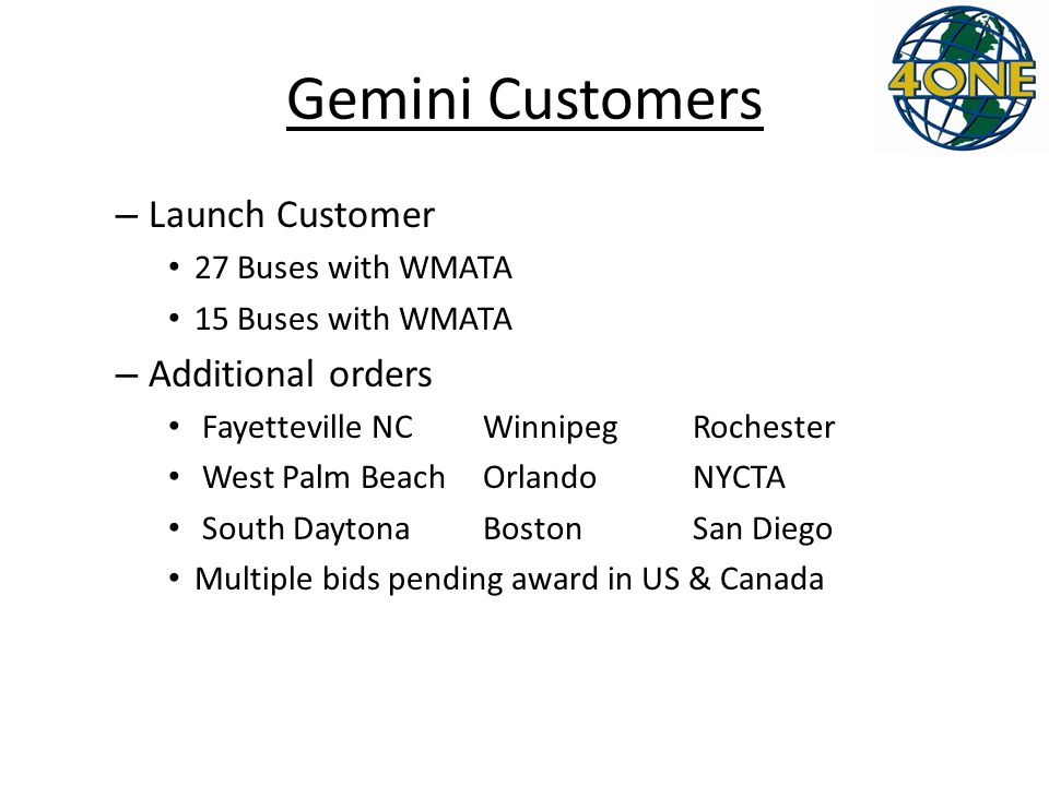 Gemini Customers – Launch Customer 27 Buses with WMATA 15 Buses with WMATA – Additional orders Fayetteville NC WinnipegRochester West Palm Beach OrlandoNYCTA South Daytona BostonSan Diego Multiple bids pending award in US & Canada