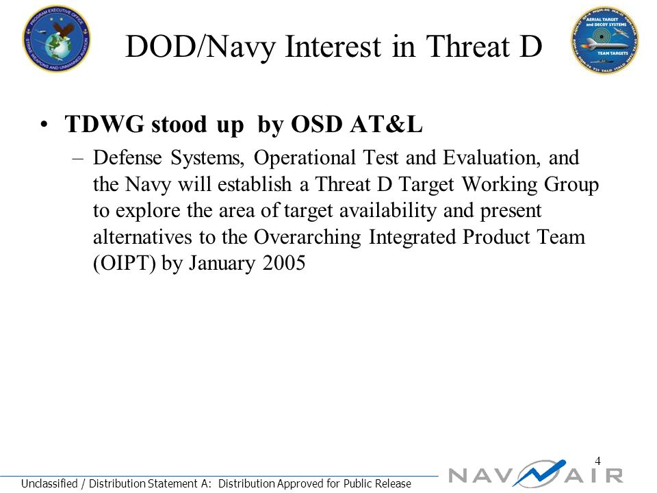 Unclassified / Distribution Statement A: Distribution Approved for Public Release 4 DOD/Navy Interest in Threat D TDWG stood up by OSD AT&L –Defense Systems, Operational Test and Evaluation, and the Navy will establish a Threat D Target Working Group to explore the area of target availability and present alternatives to the Overarching Integrated Product Team (OIPT) by January 2005