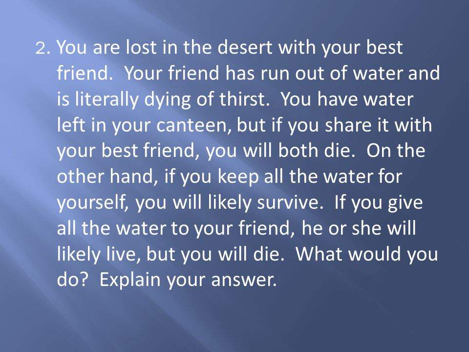 2.You are lost in the desert with your best friend.