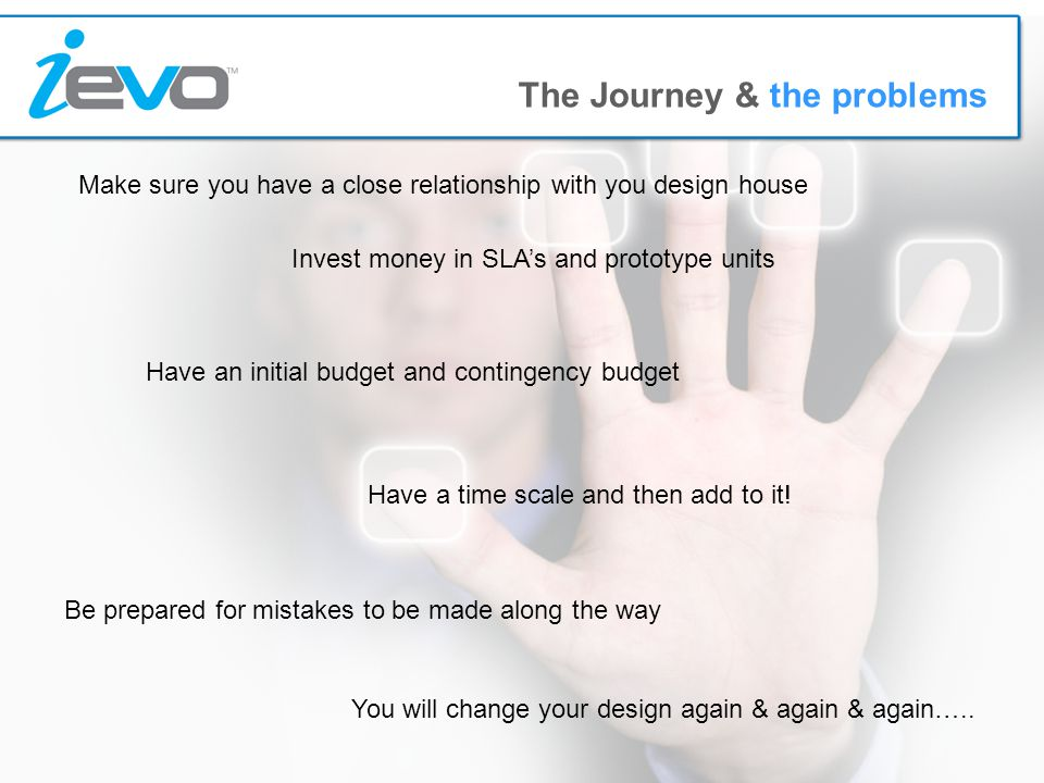 The Journey & the problems Be prepared for mistakes to be made along the way You will change your design again & again & again…..