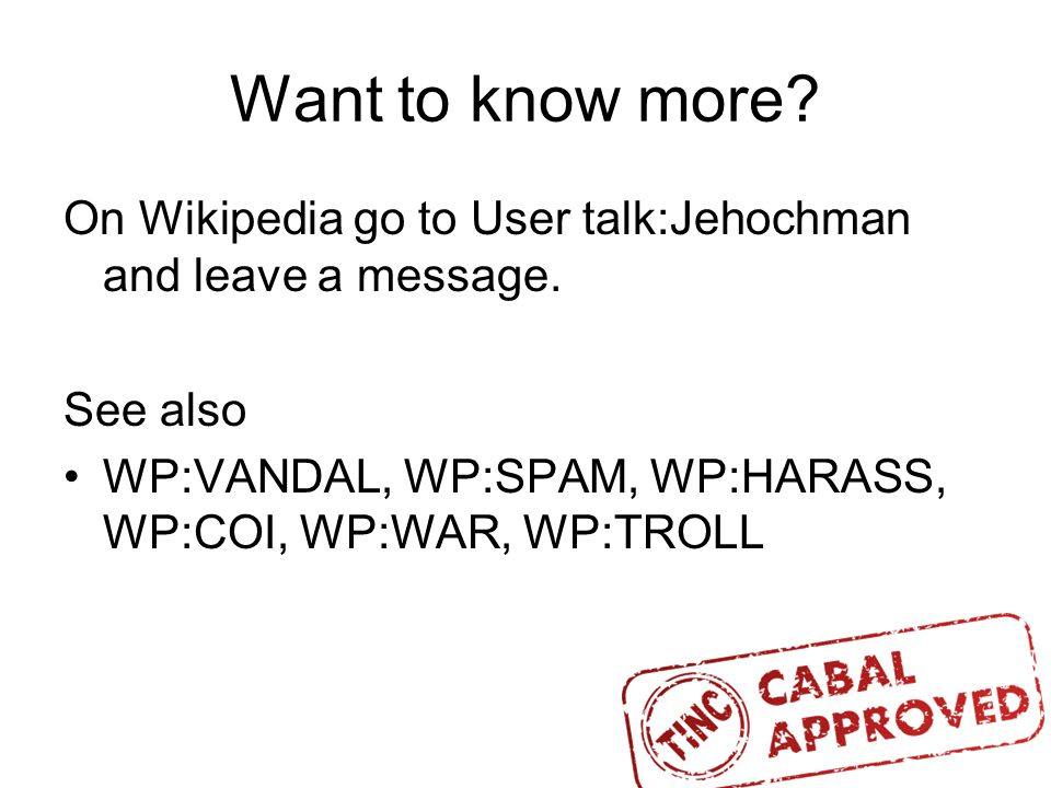 Want to know more. On Wikipedia go to User talk:Jehochman and leave a message.