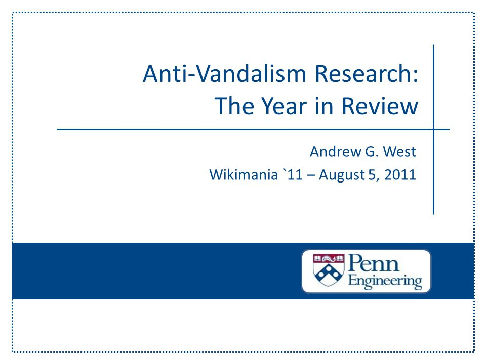 Andrew G. West Wikimania `11 – August 5, 2011 Anti-Vandalism Research: The Year in Review