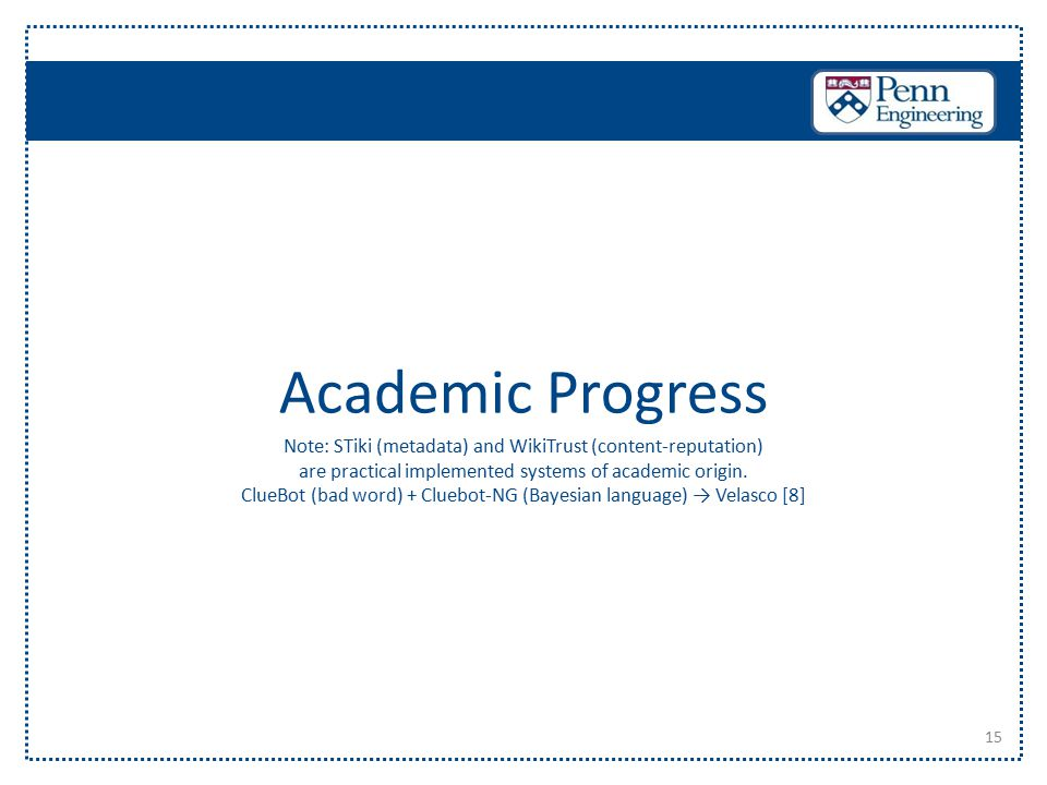 15 Academic Progress Note: STiki (metadata) and WikiTrust (content-reputation) are practical implemented systems of academic origin. ClueBot (bad word